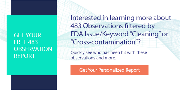 "[NOTE: Are you interested in learning more about observations filtered by FDA issues/Keywords ""cleaning"" and ""cross-contamination""? Get your FREE 483 Observation Report and you can quickly determine who has been hit with these observations and more. Learn more here.]"